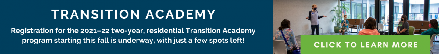 Registration for the 2021–22 two-year, residential Transition Academy program starting this fall is underway, with just a few spots left! - Click to learn more